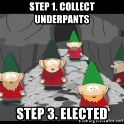 Underpants Gnomes - step 1. Collect underpants Step 3. Elected