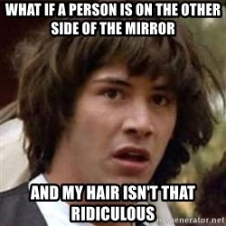 Conspiracy Keanu - what if a person is on the other side of the mirror and my hair isn't that ridiculous