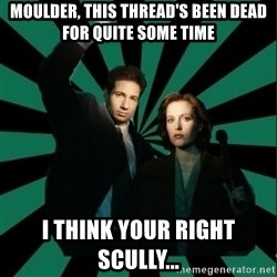 """Typical fans """"The X-files"""" - Moulder, THIS THREAD's BEEN DEAD FOR QUITE SOME TIME I think your right scully..."""