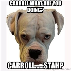 stahp guise - Carroll what are you doing? Carroll......Stahp