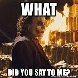 The joker burning money - What Did you say to me?