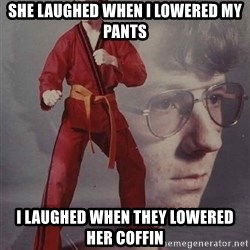 PTSD Karate Kyle - she laughed when i lowered my pants i laughed when they lowered her coffin