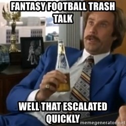well that escalated quickly  - FANTASY FOOTBALL TRASH TALK WELL THAT ESCALATED QUICKLY