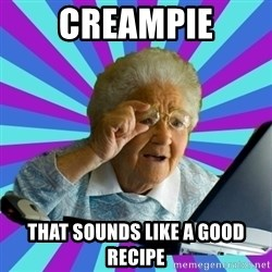old lady - Creampie that sounds like a good RECIPE