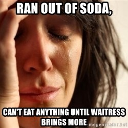 First World Problems - ran out of soda, can't eat anything until waitress brings more