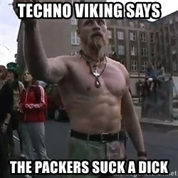 Techno Viking - techno viking says the packers suck a dick