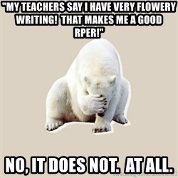 "Bad RPer Polar Bear - ""my teachers say I have very flowery writing!  That makes me a good rper!"" No, it does not.  At all."