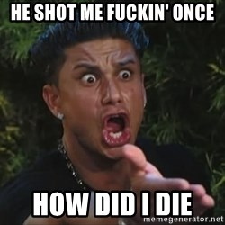 Flippinpauly - He shot me fuckin' once  how did i die