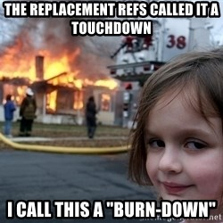 """Disaster Girl - The replacement refs called it a touchdown I call this a """"burn-down"""""""