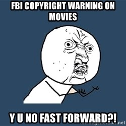 Y U No - fbi copyright warning on movies y u no fast forward?!