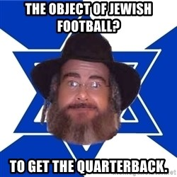 Advice Jew - the object of jewish football?  to get the quarterback.