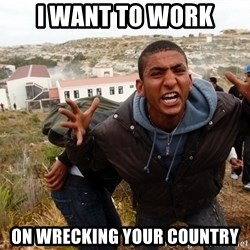 muslim immigrant - i want to work on wrecking your country