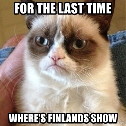 Grumpy Face Cat - for the last time where's finlands show