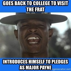 Major Payne - Goes back to college to visit the frat introduces himself to pledges as Major Payne
