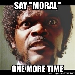 "Samuel L Jackson meme - SAY ""MORAL"" ONE MORE TIME"