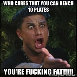 Dj Pauly D - Who cares that you can bench 10 plates YOu're fucking fat!!!!!