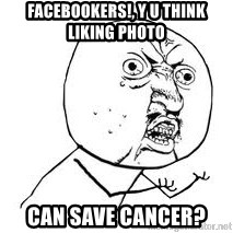 Y U SO - facebookers!, y u think liking photo can save cancer?