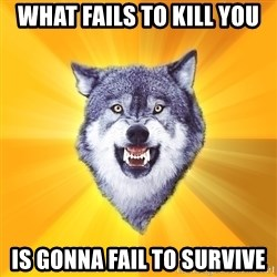 Courage Wolf - what fails to kill you is gonna fail to survive