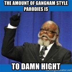 Too damn high - the amount of gangnam style parodies is to damn hight