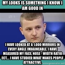 Sympathy Sacha - my looks is something I know I am good in I have looked at a 1,000 mirrors in every angle imagineable. I have measured my face, nose - width ratio ect.... I have studied what makes people attractive.