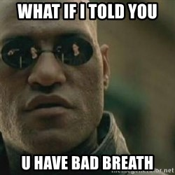 Scumbag Morpheus - whAT IF I TOLD YOU u have bad breath