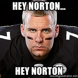 Ben Roethlisberger - HEY NORTON... HEY NORTON
