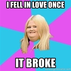 Fat Girl - I FELL IN LOVE ONCE IT BROKE