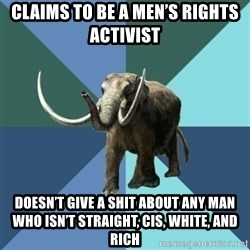 Misogyny Mastodon - CLAIMS TO BE A MEN'S RIGHTS ACTIVIST DOESN'T GIVE A SHIT ABOUT ANY MAN WHO ISN'T STRAIGHT, CIS, WHITE, AND RICH
