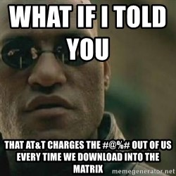 Scumbag Morpheus - What if I told you                    That AT&T charges the #@%# out of us every time we download into the matrix