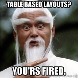 Pai  Mei - Table Based layouts? you'rs fired.