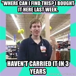 """Average Retail Employee - """"Where can I find this? I bought it here last week. Haven't carried it in 3 years"""