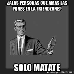 kill yourself guy blank - ¿aLAS PERSONAS que amas las pones en la friendzone? Solo matate