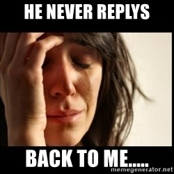 First World Problems - he never replys back to me.....