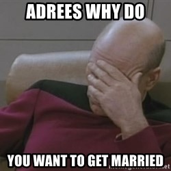 Jean Luc Picard - aDREES WHY DO YOU WANT TO GET MARRIED