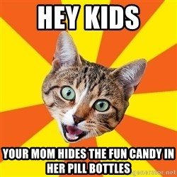 Bad Advice Cat - hey kids  your mom hides the fun candy in her pill bottles