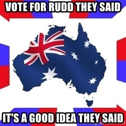 australia - vote for rudd they said it's a good idea they said