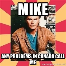 MacGyver - Mike any prolbems in Canada call me