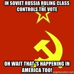 In Soviet Russia - in soviet russia ruling class controls the vote oh wait that 's HAPPENING in america too!