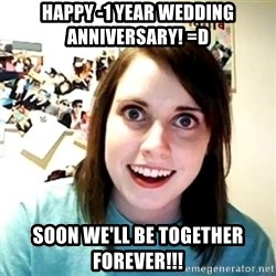 Creepy Girlfriend Meme - Happy -1 year wedding anniversary! =D Soon we'll be together forever!!!