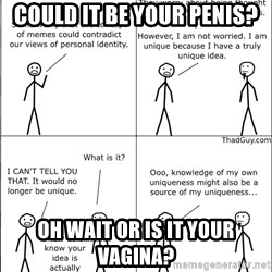 Memes - CoUld it be yoUr penis? Oh wait Or is it your vagina?