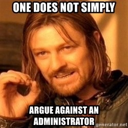 One Does Not Simply - one does not simply argue against an administrator