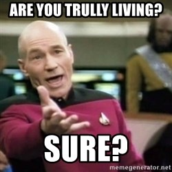 why tha fuck - are you trully living? sure?