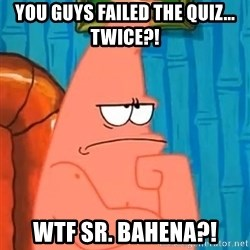 Patrick Wtf? - You guys failed the quiz... twice?! wtf sr. Bahena?!