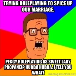 Hank Hill - trying roleplaying to spice up our marriage. peggy roleplaying as sweet lady propane!? Hubba hubba, i tell you what!