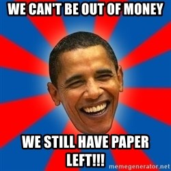 Obama - we can't be out of money we still have paper left!!!