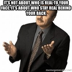 Dr. Phil - It's not about Who is real to your Face. It's about Who stay real Behind your back