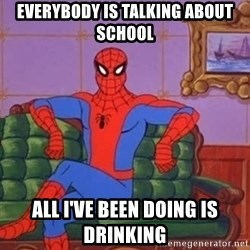 spider manf - everybody is talking about school All i've been doing is drinking