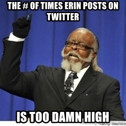The tolerance is to damn high! - The # of times Erin Posts on Twitter Is Too damn high