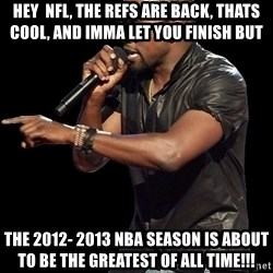 Kanye West - Hey  NFL, the refs are back, thats cool, and Imma let you finish but  the 2012- 2013 nba season is about to be the greatest of all time!!!