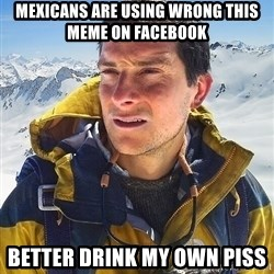 Bear Grylls - mexicans are using wrong this meme on facebook better drink my own piss